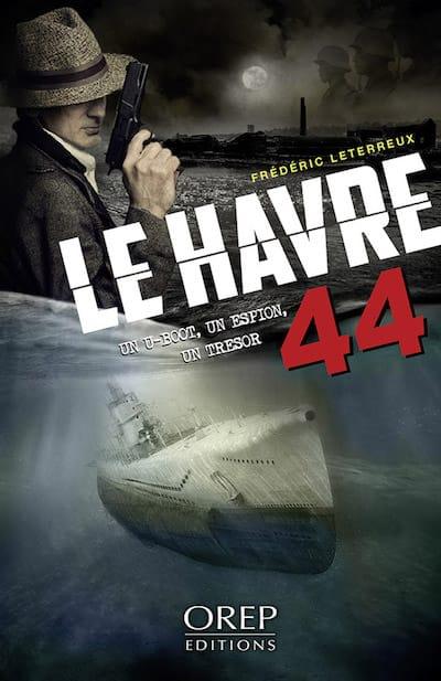 Frederic LETERREUX - Le Havre 44 - Un U-Boot, un espion, un tresor